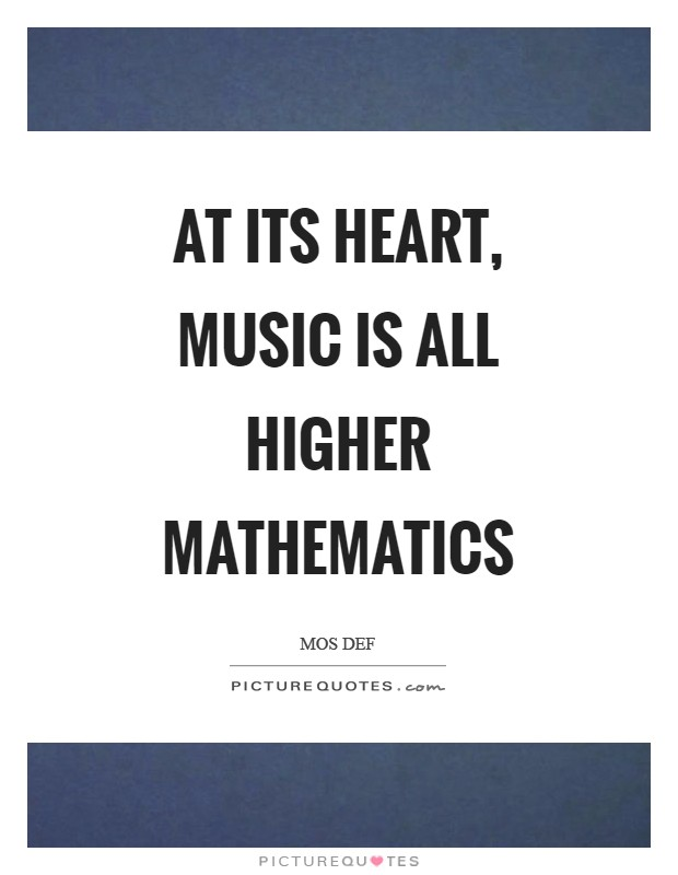 At its heart, music is all higher mathematics Picture Quote #1