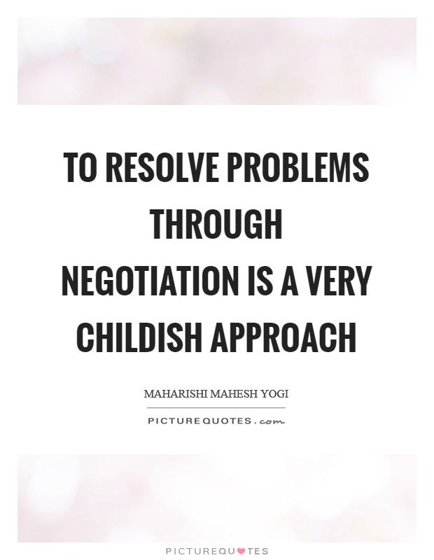 To resolve problems through negotiation is a very childish approach Picture Quote #1