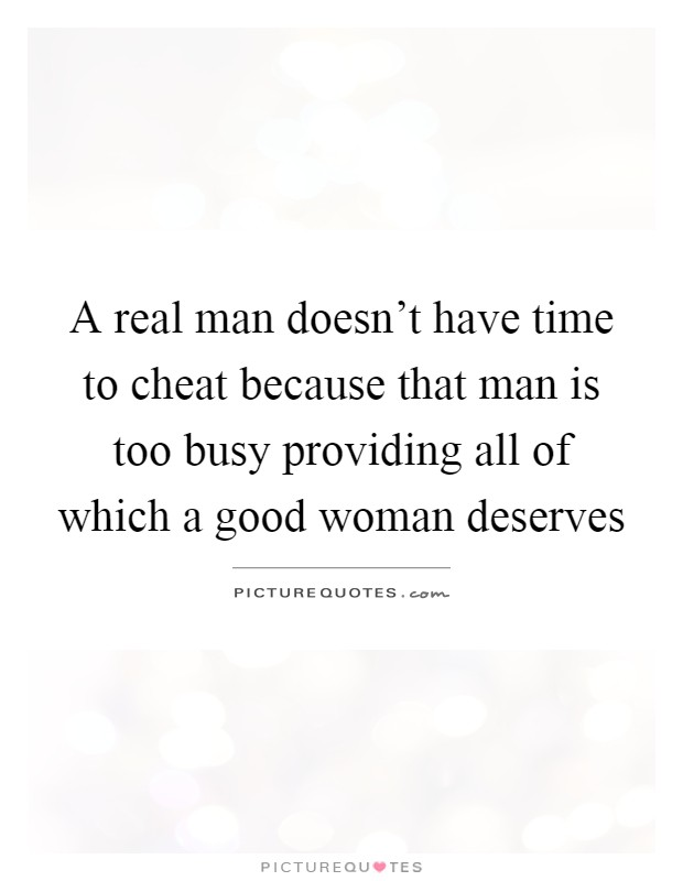 A real man doesn't have time to cheat because that man is too busy providing all of which a good woman deserves Picture Quote #1