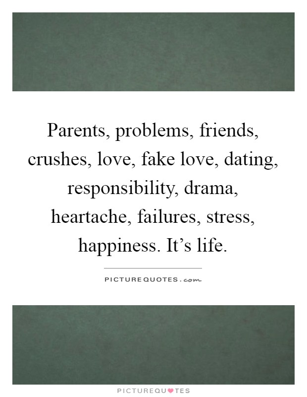 Parents, problems, friends, crushes, love, fake love, dating, responsibility, drama, heartache, failures, stress, happiness. It's life Picture Quote #1