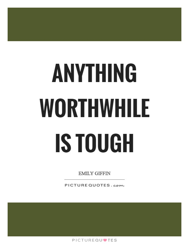 Anything worthwhile is tough Picture Quote #1
