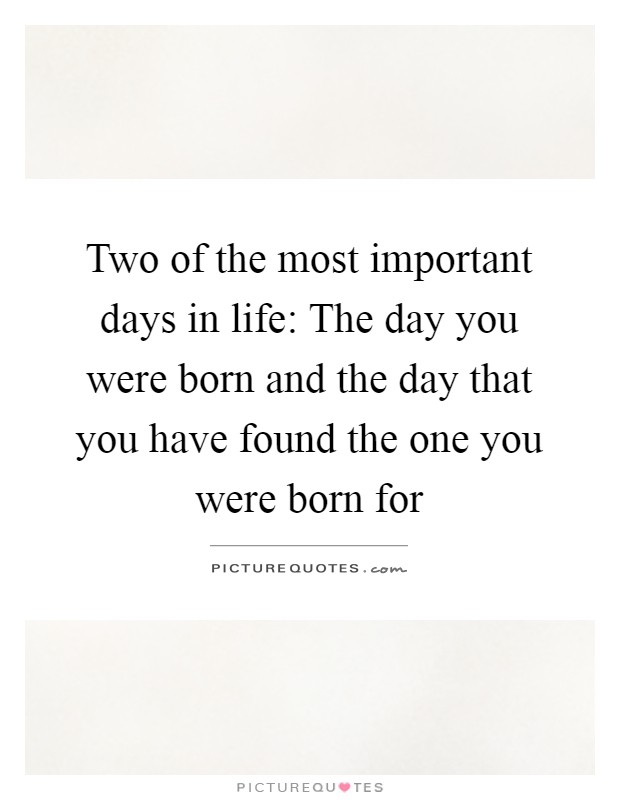 two of the most important days in life the day you were born