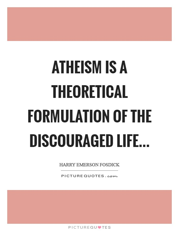 Atheism is a theoretical formulation of the discouraged life Picture Quote #1