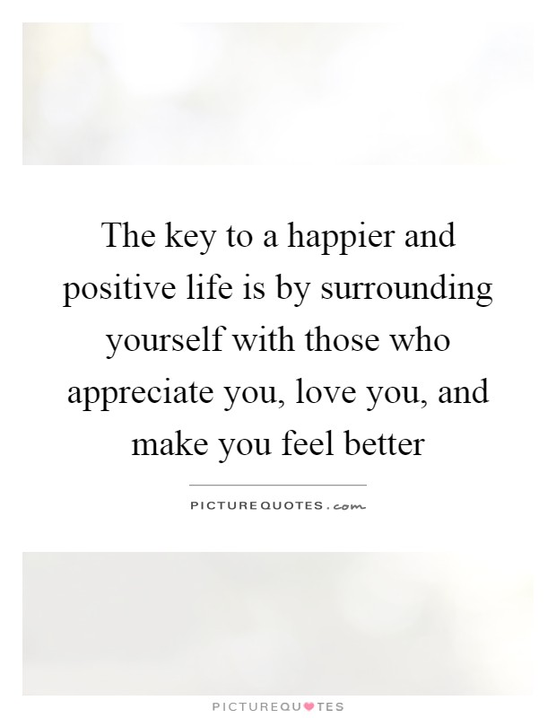 The key to a happier and positive life is by surrounding yourself with those who appreciate you, love you, and make you feel better Picture Quote #1