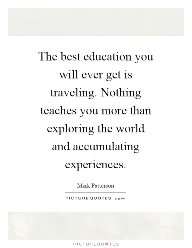 The best education you will ever get is traveling. Nothing teaches you more than exploring the world and accumulating experiences Picture Quote #1