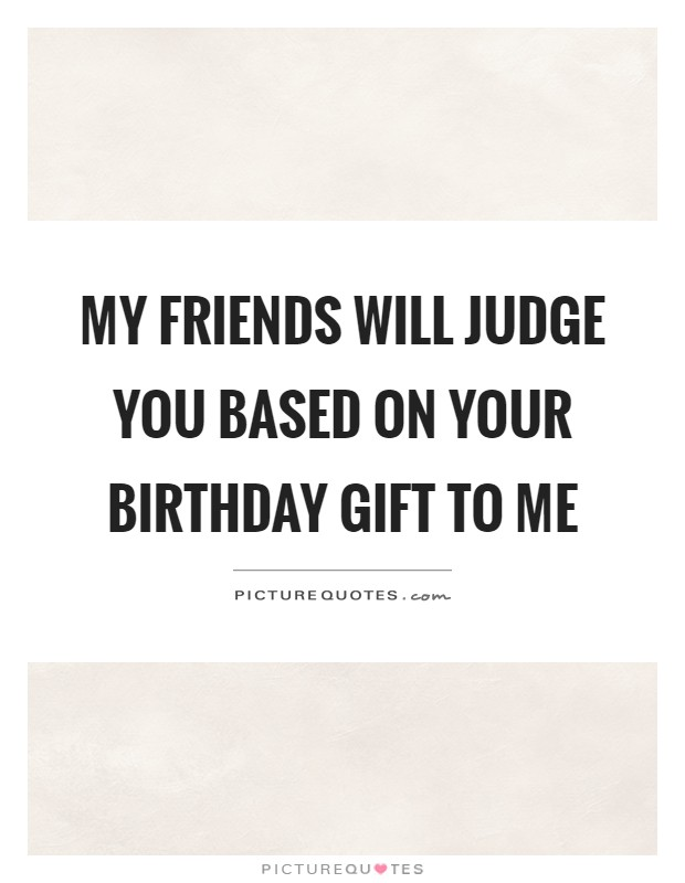 My friends will judge you based on your birthday gift to me Picture Quote #1