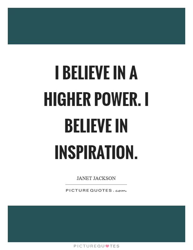 I believe in a higher power. I believe in inspiration Picture Quote #1