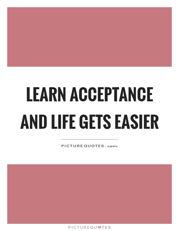 Learn acceptance and life gets easier Picture Quote #1