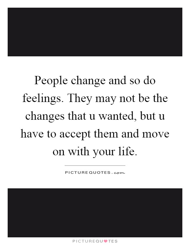 People change and so do feelings. They may not be the changes that u wanted, but u have to accept them and move on with your life Picture Quote #1