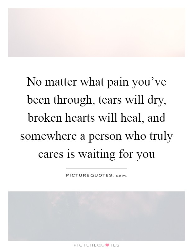 No matter what pain you've been through, tears will dry, broken hearts will heal, and somewhere a person who truly cares is waiting for you Picture Quote #1