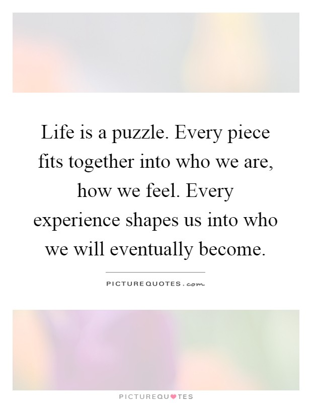 Life is a puzzle. Every piece fits together into who we are, how we feel. Every experience shapes us into who we will eventually become Picture Quote #1