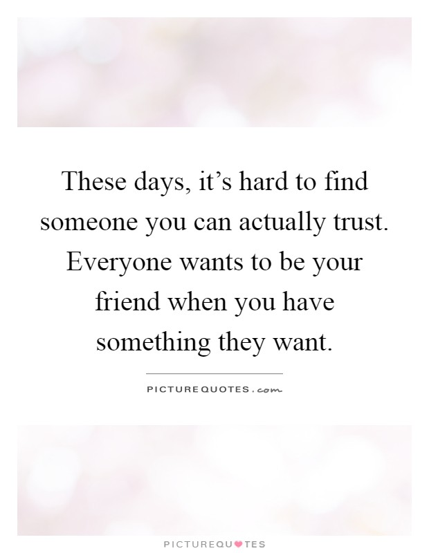 These days, it's hard to find someone you can actually trust. Everyone wants to be your friend when you have something they want Picture Quote #1