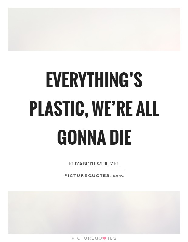 Everything's plastic, we're all gonna die Picture Quote #1
