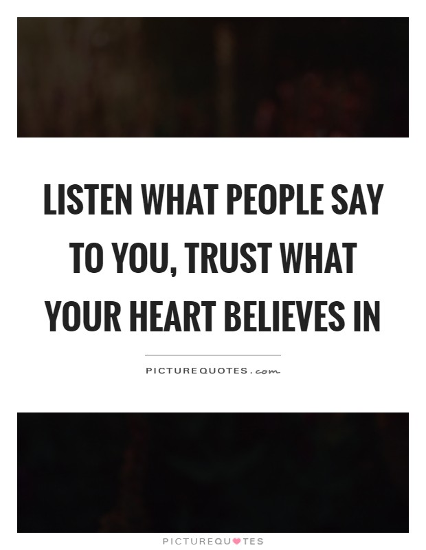 Listen what people say to you, trust what your heart believes in Picture Quote #1