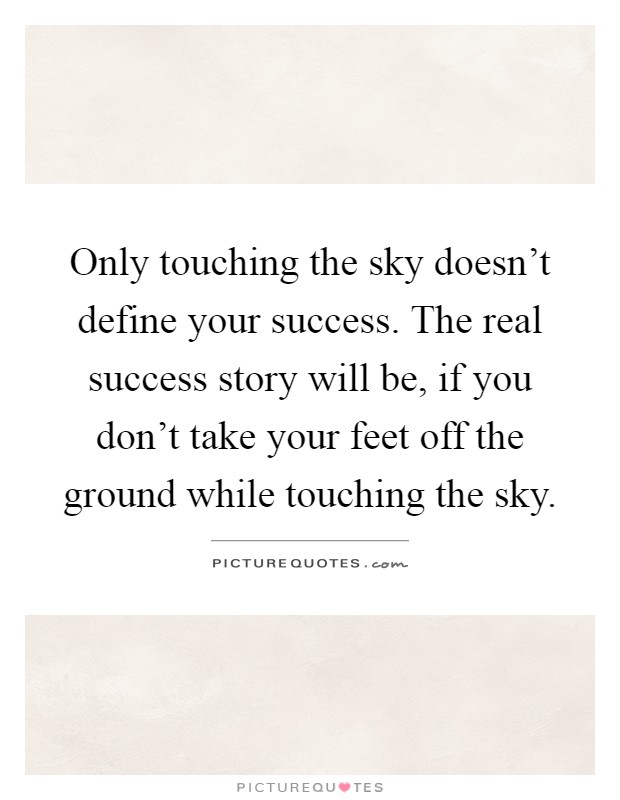 Only touching the sky doesn't define your success. The real success story will be, if you don't take your feet off the ground while touching the sky Picture Quote #1
