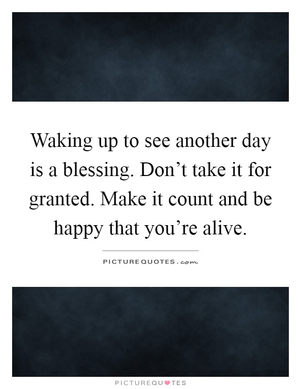 Waking up to see another day is a blessing. Don't take it for granted. Make it count and be happy that you're alive Picture Quote #1