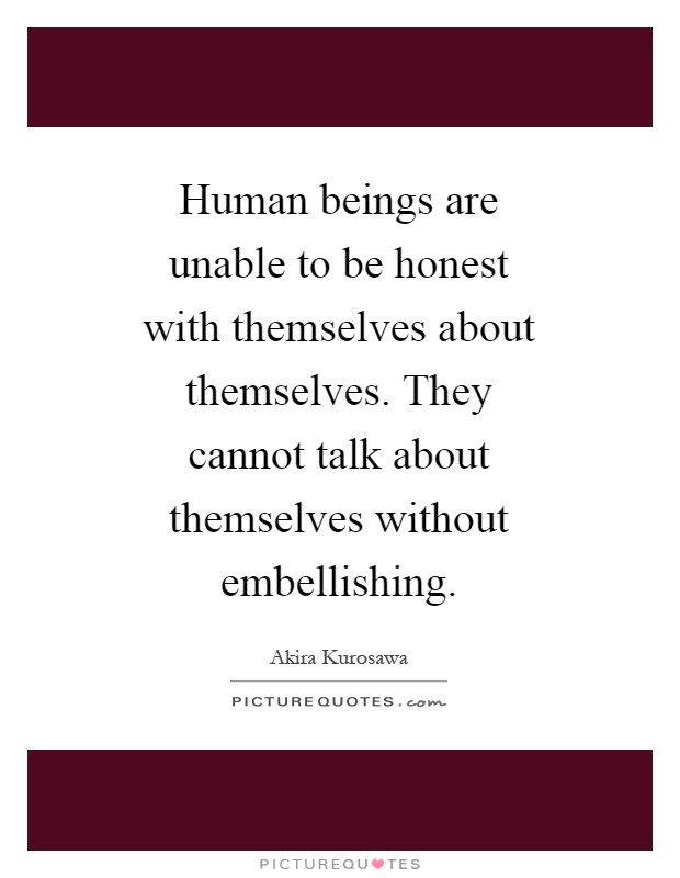 Human beings are unable to be honest with themselves about themselves. They cannot talk about themselves without embellishing Picture Quote #1