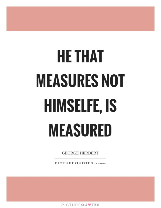 He that measures not himselfe, is measured Picture Quote #1