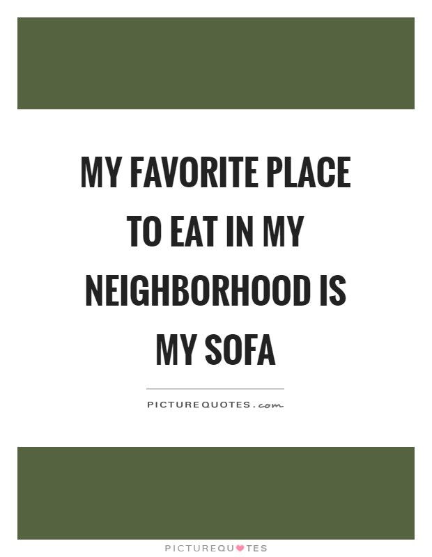 My Favorite Place To Eat In My Neighborhood Is My Sofa Picture Quotes