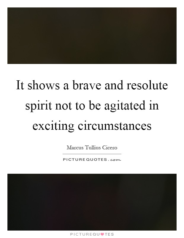 It shows a brave and resolute spirit not to be agitated in exciting circumstances Picture Quote #1