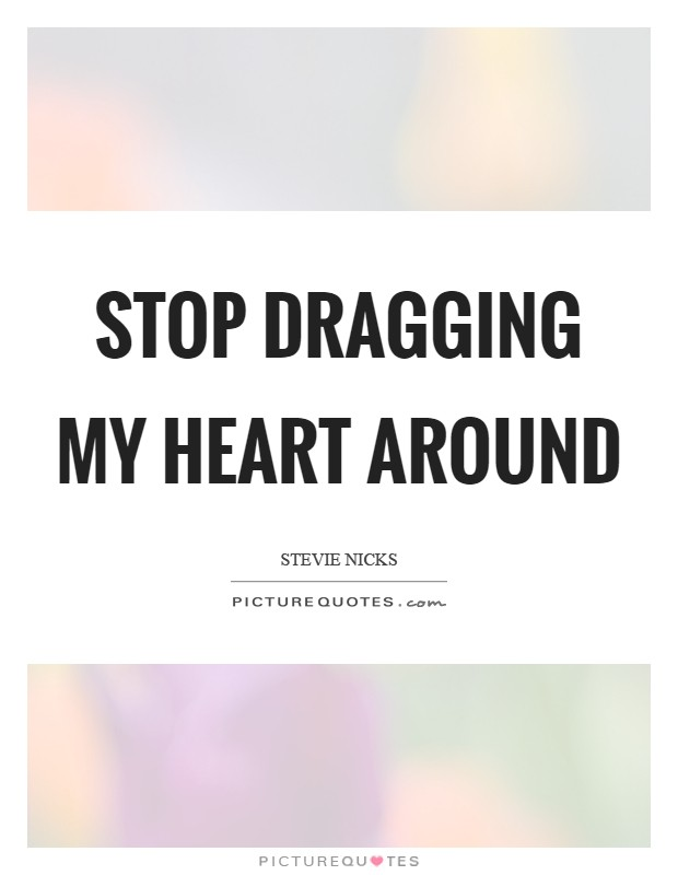 Stop dragging my heart around Picture Quote #1