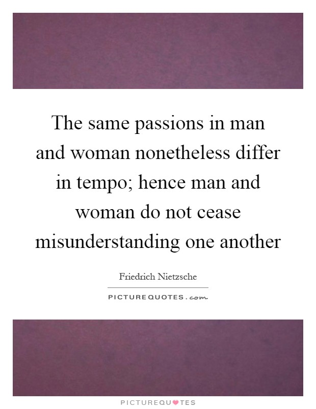 The same passions in man and woman nonetheless differ in tempo; hence man and woman do not cease misunderstanding one another Picture Quote #1
