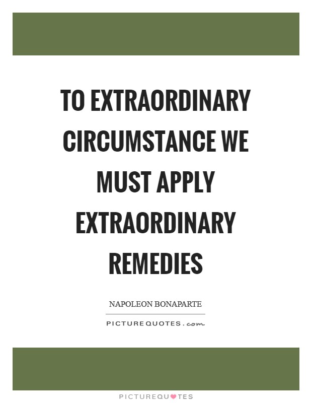 To extraordinary circumstance we must apply extraordinary remedies Picture Quote #1