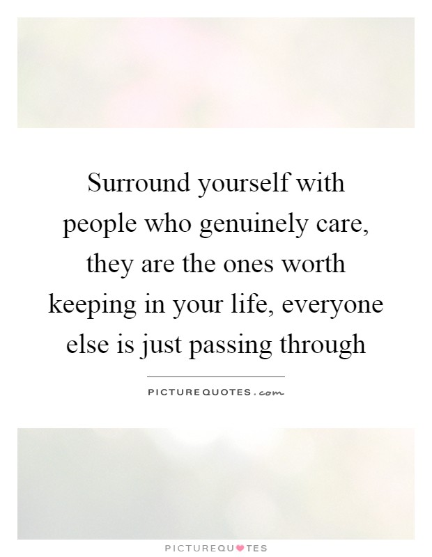 Surround yourself with people who genuinely care, they are the ones worth keeping in your life, everyone else is just passing through Picture Quote #1
