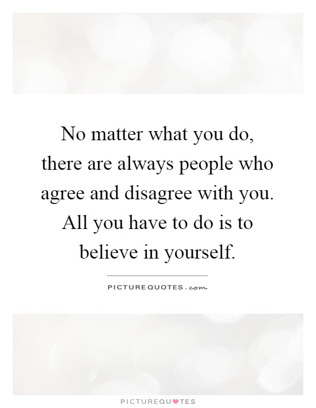 No matter what you do, there are always people who agree and disagree with you. All you have to do is to believe in yourself Picture Quote #1