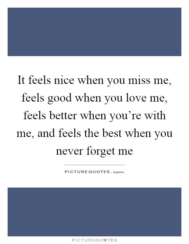 It feels nice when you miss me, feels good when you love me, feels better when you're with me, and feels the best when you never forget me Picture Quote #1