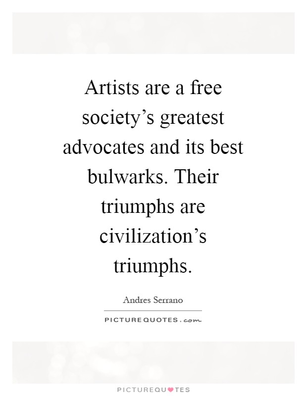 Artists are a free society's greatest advocates and its best bulwarks. Their triumphs are civilization's triumphs Picture Quote #1
