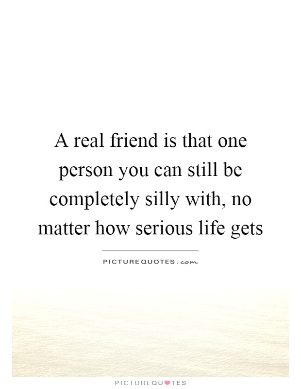 A real friend is that one person you can still be completely silly with, no matter how serious life gets Picture Quote #1