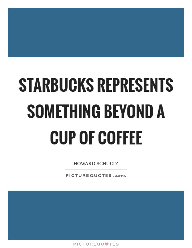 Starbucks represents something beyond a cup of coffee Picture Quote #1