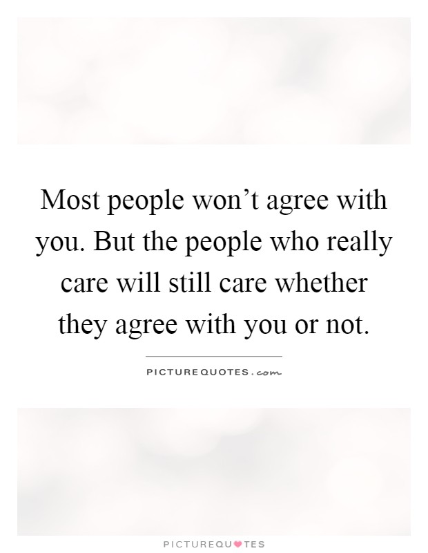 Most people won't agree with you. But the people who really care will still care whether they agree with you or not Picture Quote #1