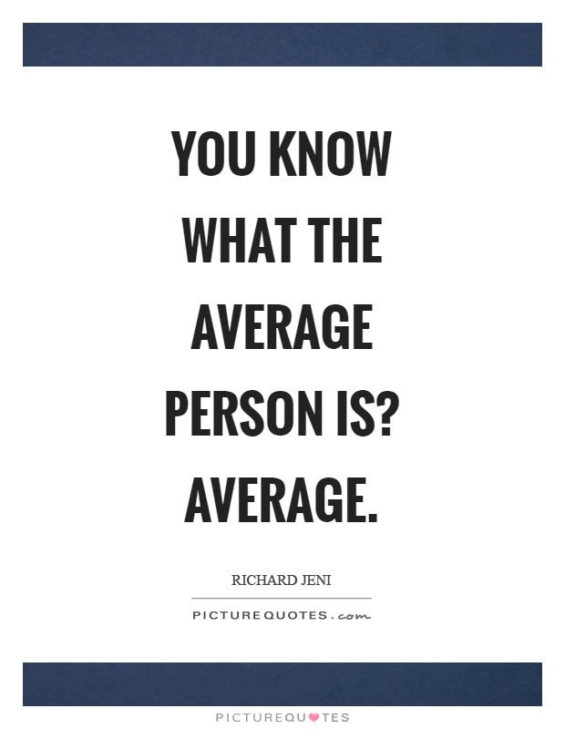 You know what the average person is? Average Picture Quote #1