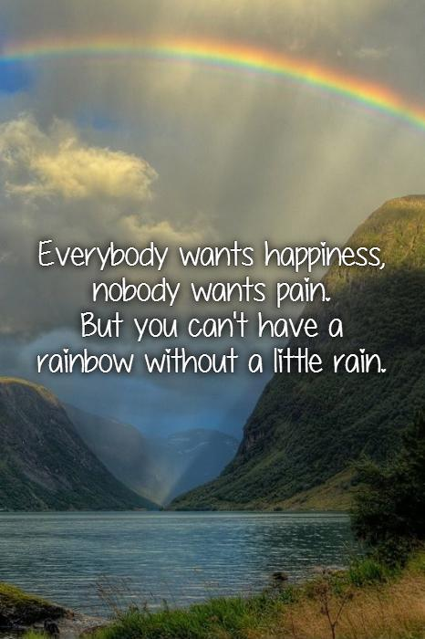 Everybody wants happiness, nobody wants pain.  But you can't have a rainbow without a little rain Picture Quote #1
