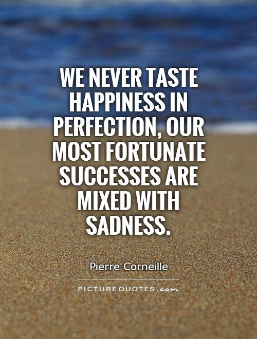 We never taste happiness in perfection, our most fortunate successes are mixed with sadness Picture Quote #1