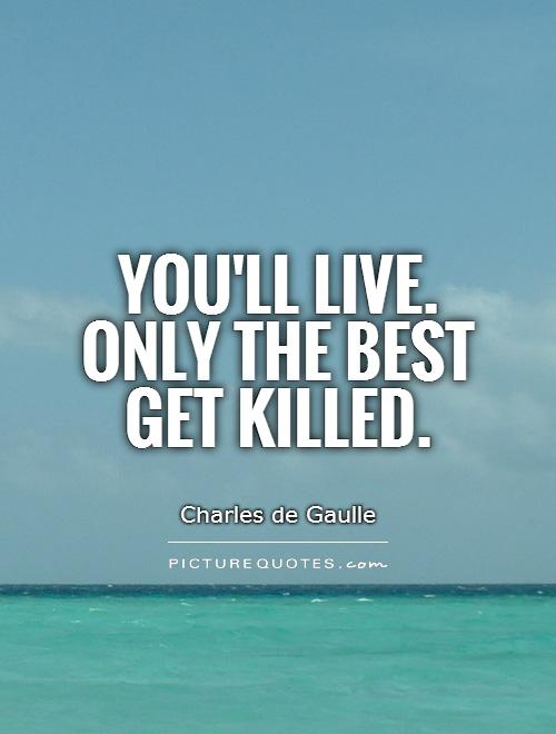 You'll live. Only the best get killed Picture Quote #1