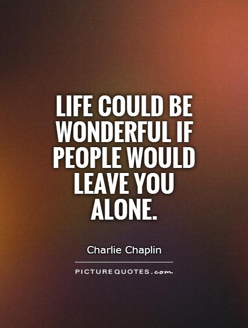 Life could be wonderful if people would leave you alone Picture Quote #1