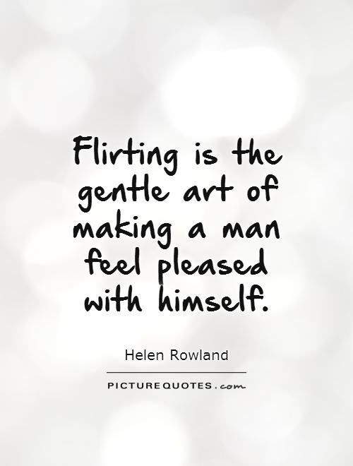 Flirting is the gentle art of making a man feel pleased with himself Picture Quote #1