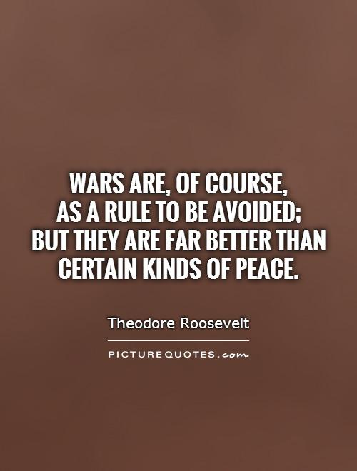 Wars are, of course,  as a rule to be avoided;  but they are far better than certain kinds of peace Picture Quote #1
