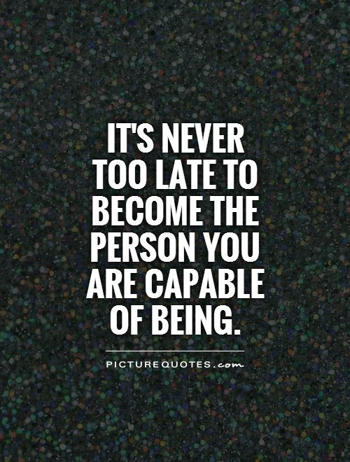 It's never  too late to become the person you are capable of being Picture Quote #1