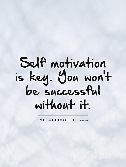 Self motivation  is key. You won't  be successful without it Picture Quote #1