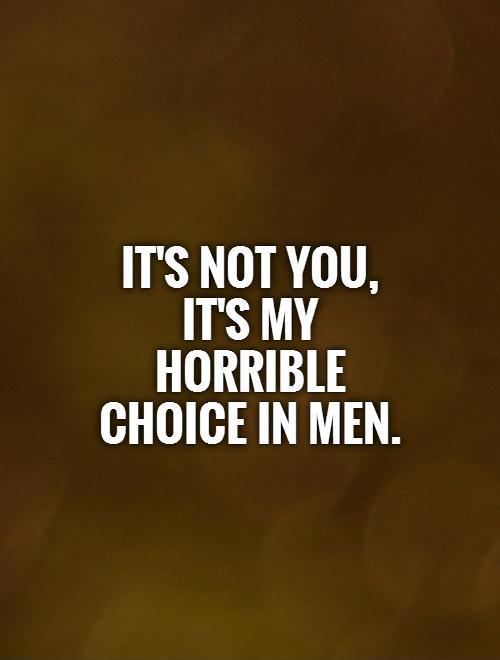 It's not you, it's my horrible choice in men Picture Quote #1
