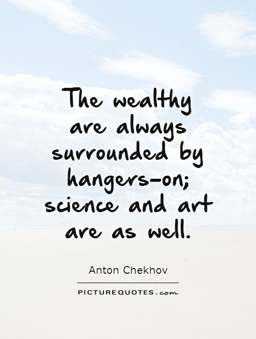 The wealthy are always surrounded by hangers-on; science and art are as well Picture Quote #1