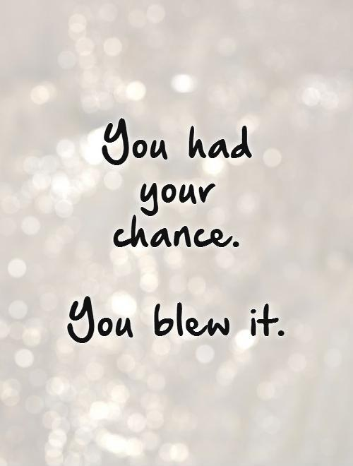 You had your chance.  You blew it Picture Quote #1