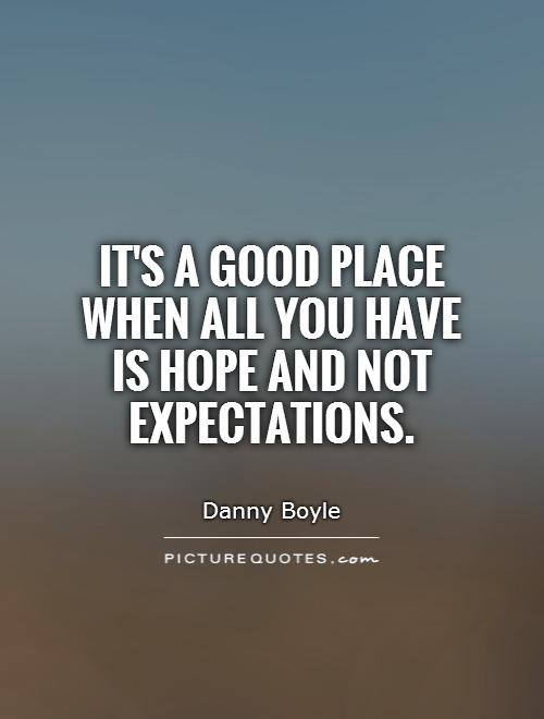 It's a good place when all you have is hope and not expectations Picture Quote #1