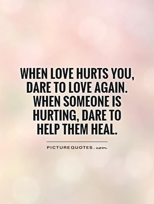 When love hurts you, dare to love again. When someone is hurting, dare to  help them heal Picture Quote #1