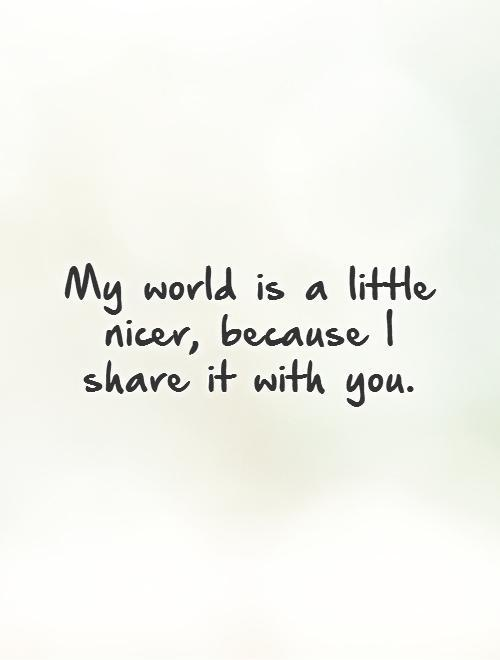 My world is a little nicer, because I share it with you Picture Quote #1