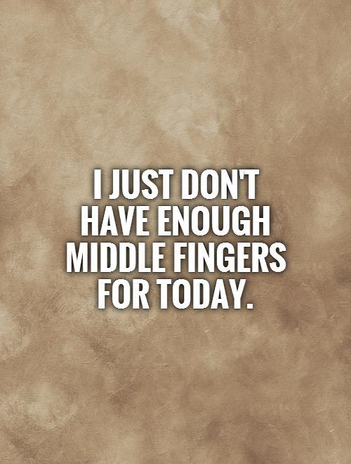 I just don't have enough middle fingers for today Picture Quote #1